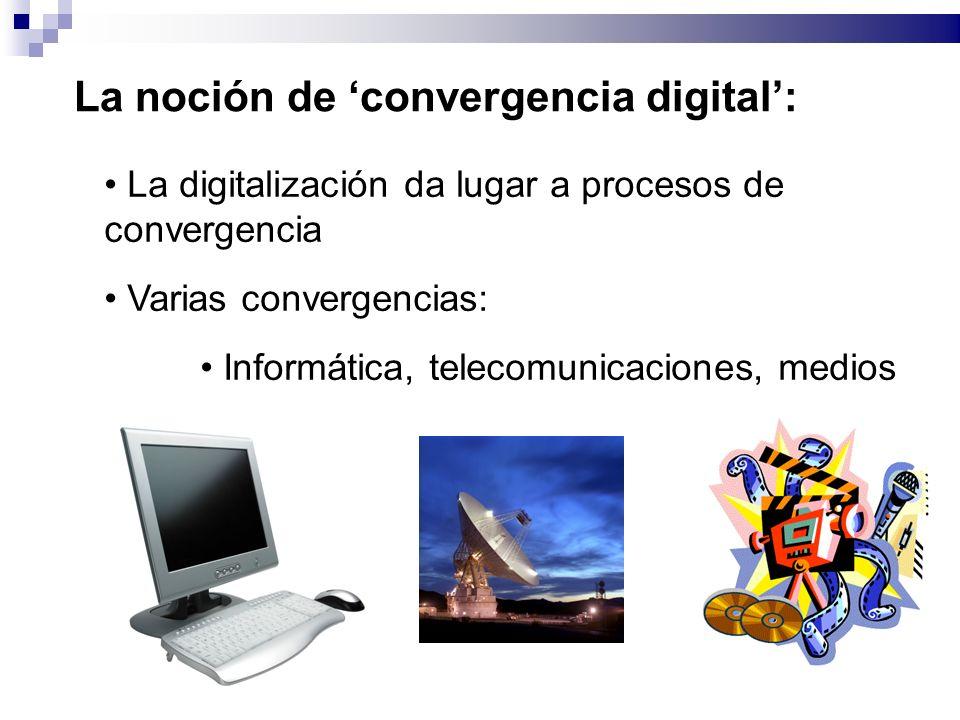 La noción de convergencia digital: La digitalización da lugar a procesos de convergencia Varias convergencias: Informática, telecomunicaciones, medios