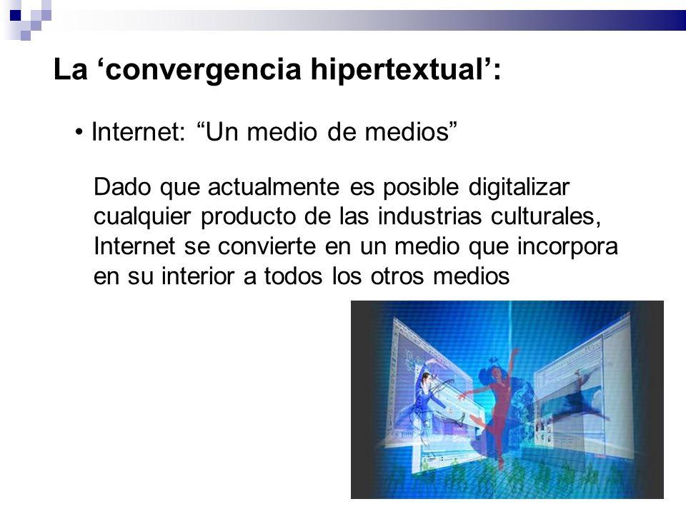 La convergencia hipertextual: Internet: Un medio de medios Dado que actualmente es posible digitalizar cualquier producto de las industrias culturales, Internet se convierte en un medio que incorpora en su interior a todos los otros medios