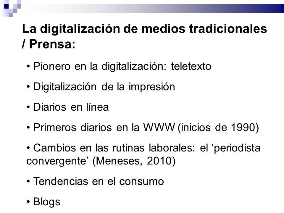 La digitalización de medios tradicionales / Prensa: Pionero en la digitalización: teletexto Digitalización de la impresión Diarios en línea Primeros diarios en la WWW (inicios de 1990) Cambios en las rutinas laborales: el periodista convergente (Meneses, 2010) Tendencias en el consumo Blogs