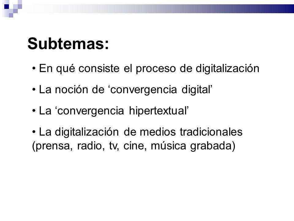 Subtemas: En qué consiste el proceso de digitalización La noción de convergencia digital La convergencia hipertextual La digitalización de medios tradicionales (prensa, radio, tv, cine, música grabada)