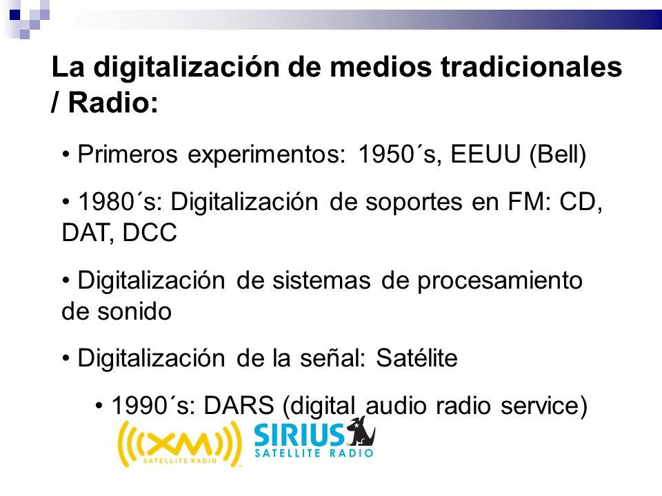 La digitalización de medios tradicionales / Radio: Primeros experimentos: 1950´s, EEUU (Bell) 1980´s: Digitalización de soportes en FM: CD, DAT, DCC Digitalización de sistemas de procesamiento de sonido Digitalización de la señal: Satélite 1990´s: DARS (digital audio radio service)