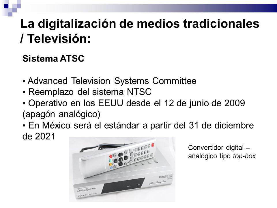 La digitalización de medios tradicionales / Televisión: Sistema ATSC Advanced Television Systems Committee Reemplazo del sistema NTSC Operativo en los EEUU desde el 12 de junio de 2009 (apagón analógico) En México será el estándar a partir del 31 de diciembre de 2021 Convertidor digital – analógico tipo top-box