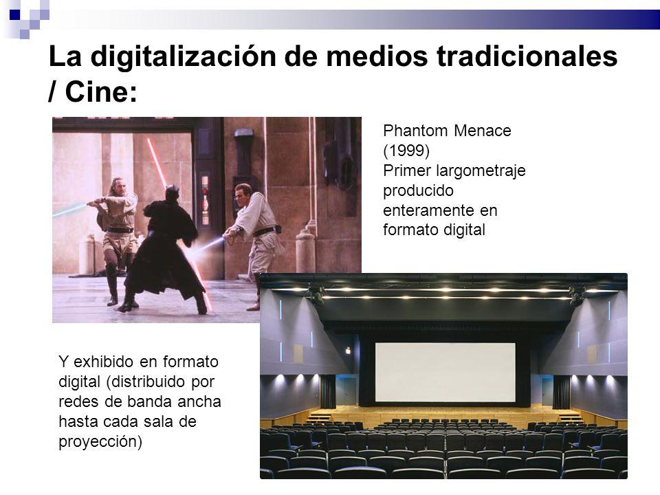 La digitalización de medios tradicionales / Cine: Phantom Menace (1999) Primer largometraje producido enteramente en formato digital Y exhibido en formato digital (distribuido por redes de banda ancha hasta cada sala de proyección)