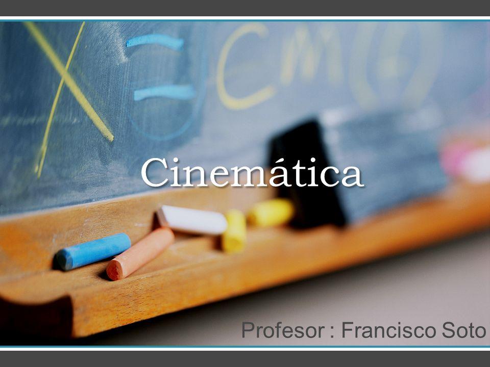 Cinemática Cinemática Profesor : Francisco Soto