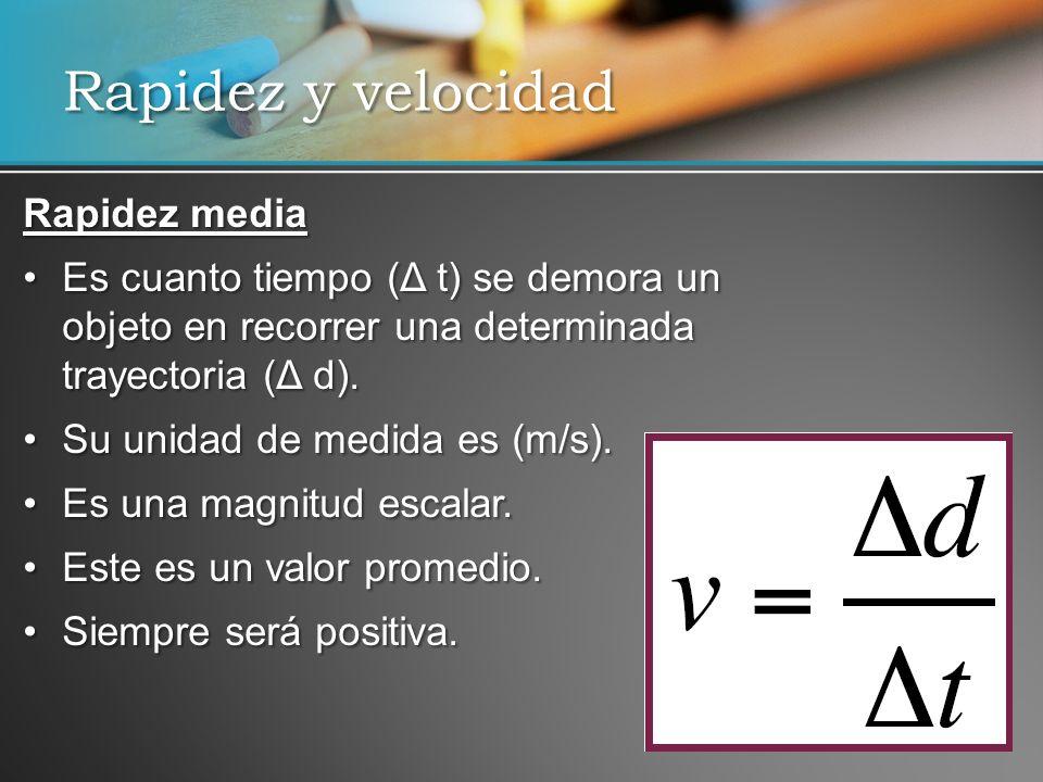 Rapidez media Es cuanto tiempo (Δ t) se demora un objeto en recorrer una determinada trayectoria (Δ d).Es cuanto tiempo (Δ t) se demora un objeto en r