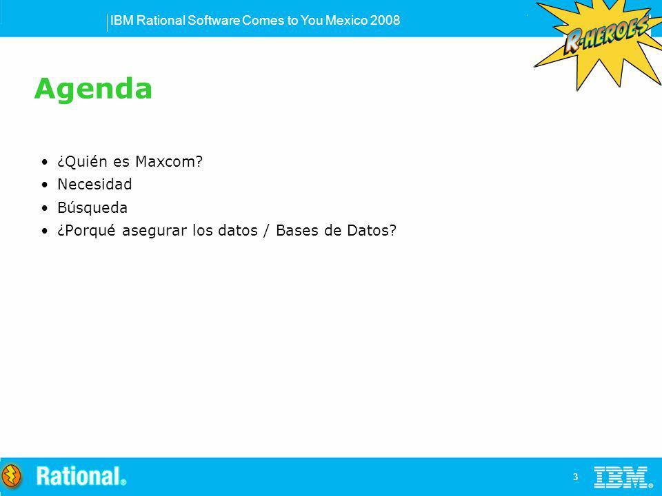 IBM Rational Software Comes to You Mexico 2008 3 Agenda ¿Quién es Maxcom? Necesidad Búsqueda ¿Porqué asegurar los datos / Bases de Datos?