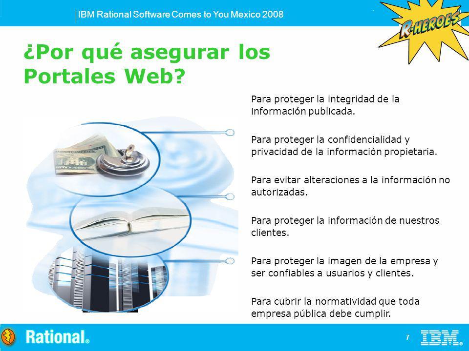 IBM Rational Software Comes to You Mexico 2008 8 Acceso / Uso no autorizado Código malicioso (exploits, gusanos, virus, spam, phishing, spyware, keyloggers…) Divulgación de información confidencial Acciones Inadvertidas o mal intencionadas Hackers, empleados disgustados Crimen organizado Cumplimiento, auditorias ¿Por qué asegurar los Portales Web?