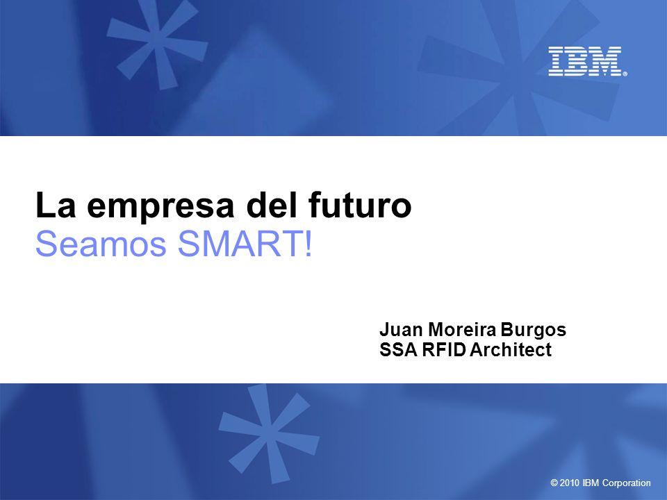 © 2010 IBM Corporation La empresa del futuro Seamos SMART! Juan Moreira Burgos SSA RFID Architect