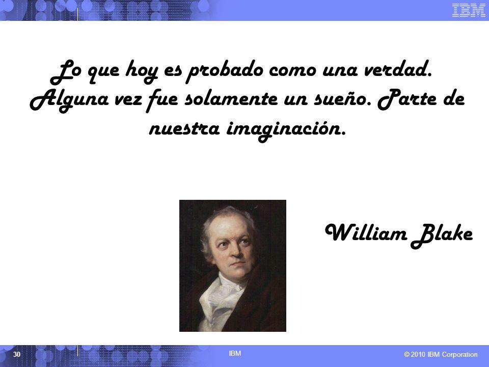 IBM © 2010 IBM Corporation30 Lo que hoy es probado como una verdad. Alguna vez fue solamente un sueño. Parte de nuestra imaginación. William Blake