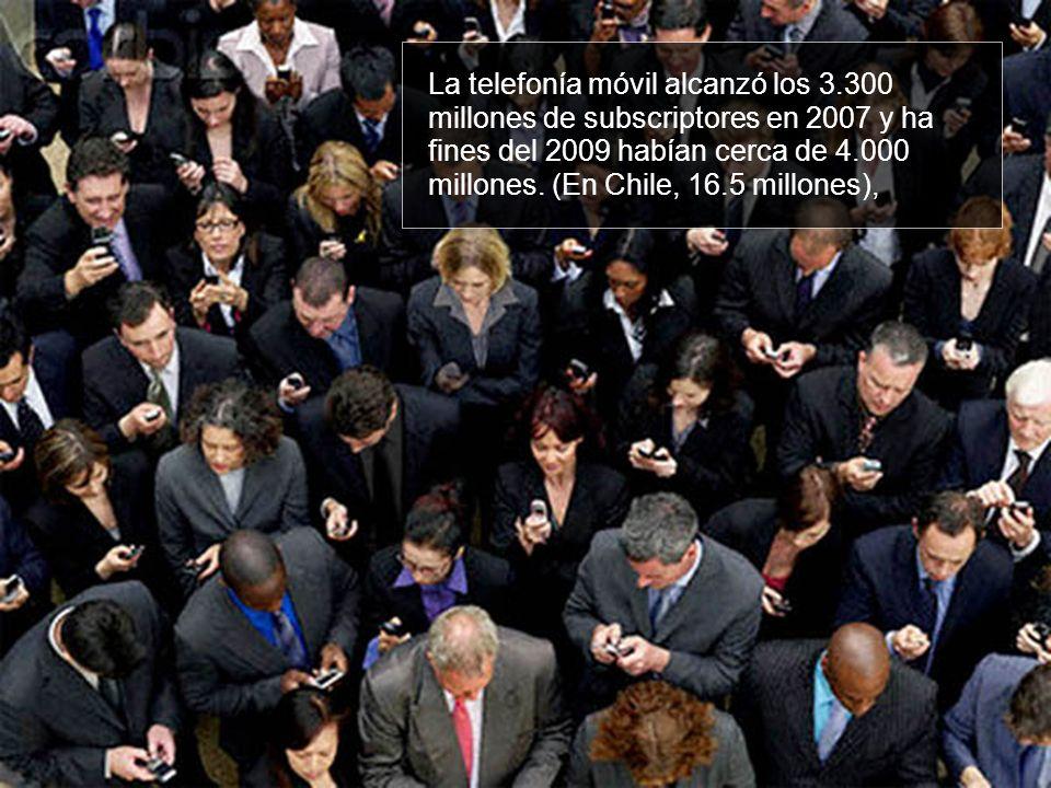 La telefonía móvil alcanzó los 3.300 millones de subscriptores en 2007 y ha fines del 2009 habían cerca de 4.000 millones. (En Chile, 16.5 millones),