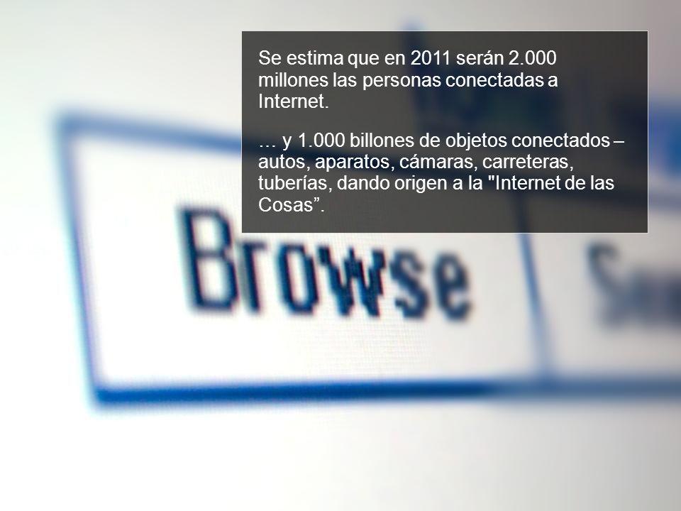 Se estima que en 2011 serán 2.000 millones las personas conectadas a Internet. … y 1.000 billones de objetos conectados – autos, aparatos, cámaras, ca