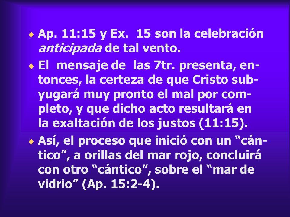 Ap. 11:15 y Ex. 15 son la celebración anticipada de tal vento. El mensaje de las 7tr. presenta, en- tonces, la certeza de que Cristo sub- yugará muy p
