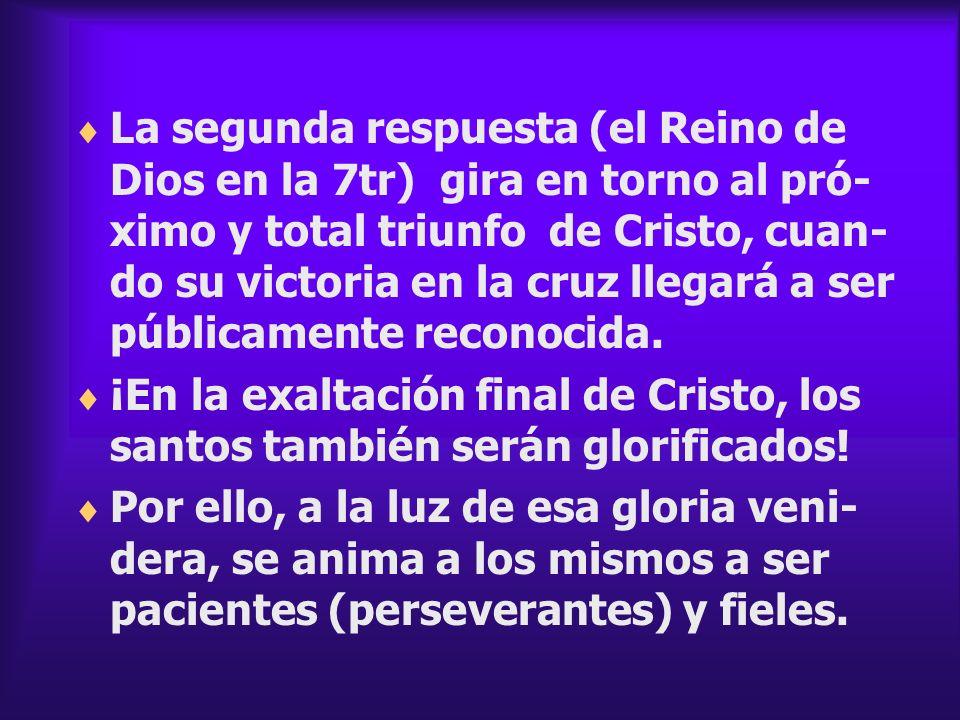 La segunda respuesta (el Reino de Dios en la 7tr) gira en torno al pró- ximo y total triunfo de Cristo, cuan- do su victoria en la cruz llegará a ser