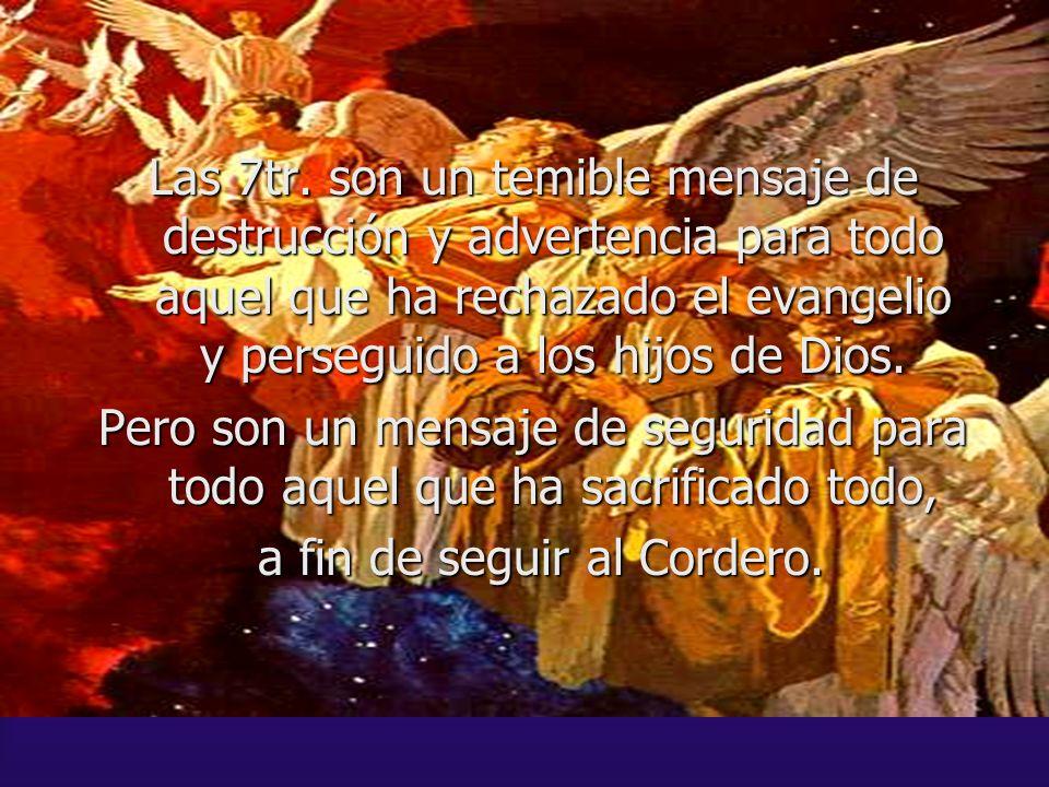 Las 7tr. son un temible mensaje de destrucción y advertencia para todo aquel que ha rechazado el evangelio y perseguido a los hijos de Dios. Pero son