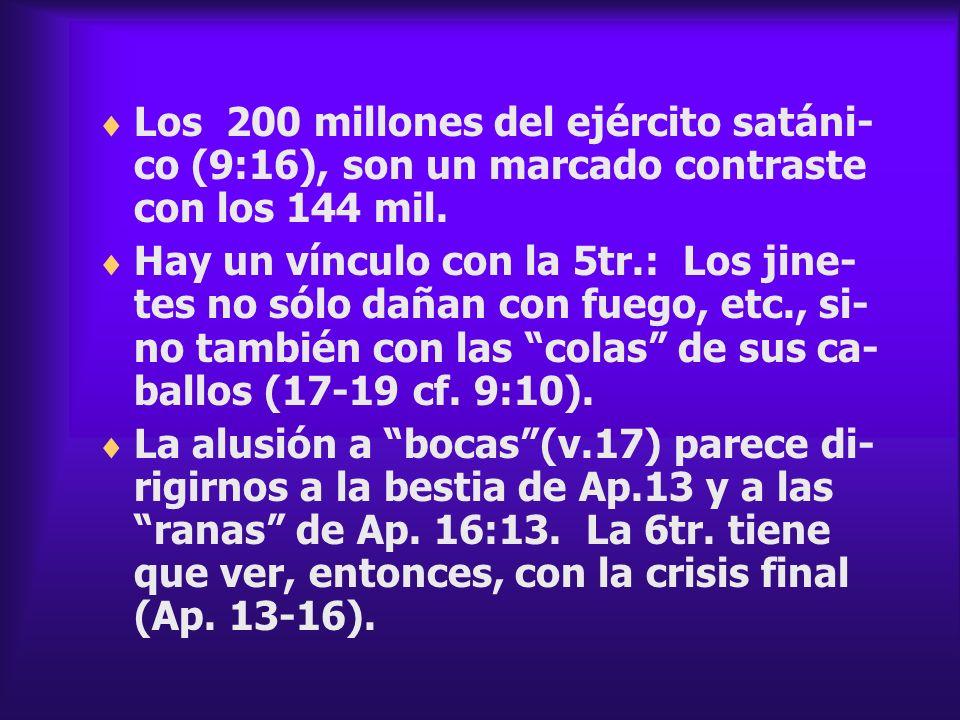 Los 200 millones del ejército satáni- co (9:16), son un marcado contraste con los 144 mil. Hay un vínculo con la 5tr.: Los jine- tes no sólo dañan con