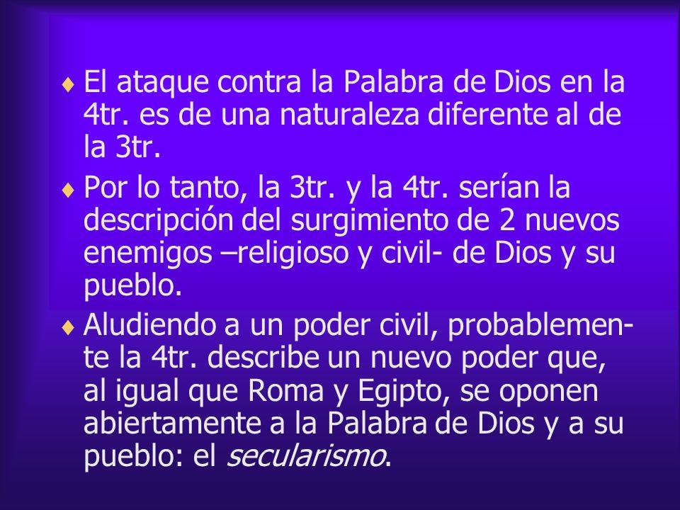 El ataque contra la Palabra de Dios en la 4tr. es de una naturaleza diferente al de la 3tr. Por lo tanto, la 3tr. y la 4tr. serían la descripción del