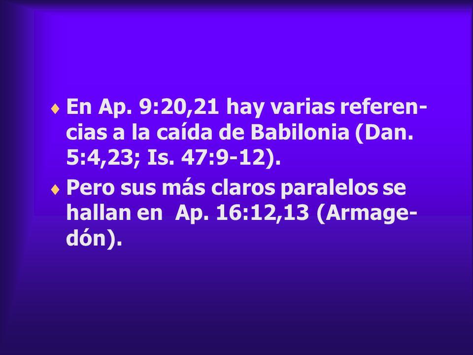 En Ap. 9:20,21 hay varias referen- cias a la caída de Babilonia (Dan. 5:4,23; Is. 47:9-12). Pero sus más claros paralelos se hallan en Ap. 16:12,13 (A