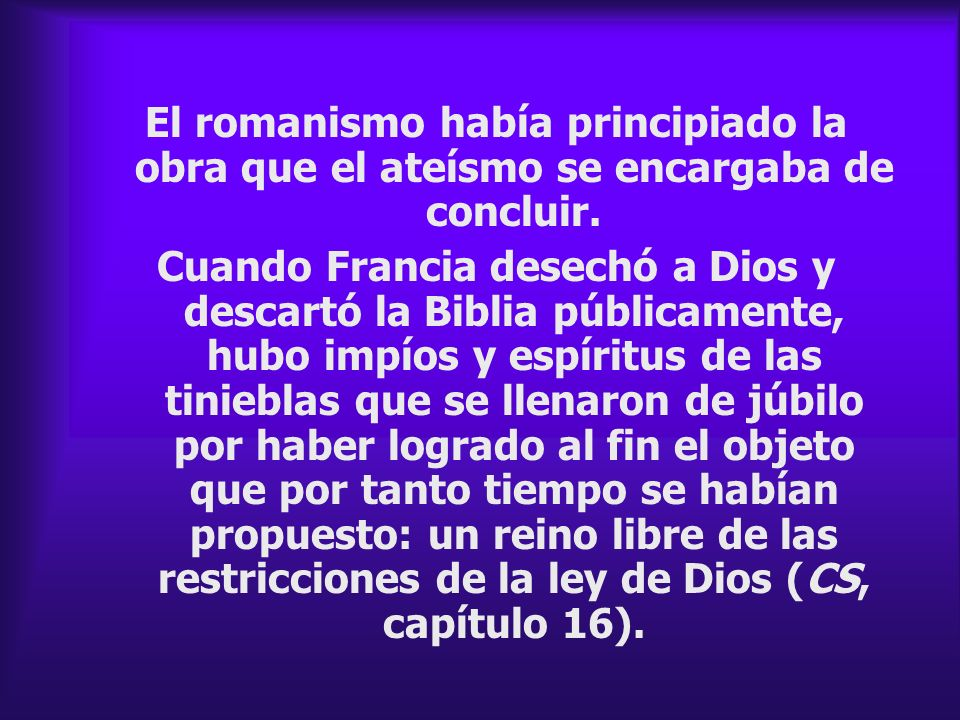 El romanismo había principiado la obra que el ateísmo se encargaba de concluir. Cuando Francia desechó a Dios y descartó la Biblia públicamente, hubo