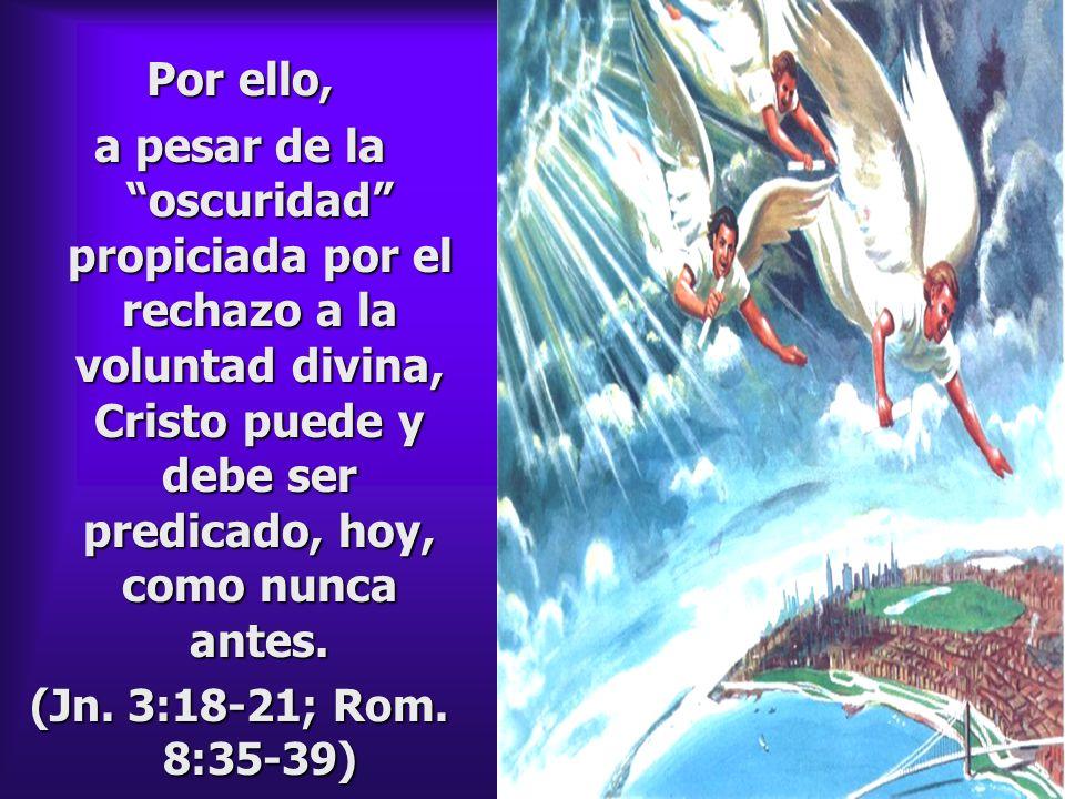 Por ello, a pesar de la oscuridad propiciada por el rechazo a la voluntad divina, Cristo puede y debe ser predicado, hoy, como nunca antes. (Jn. 3:18-
