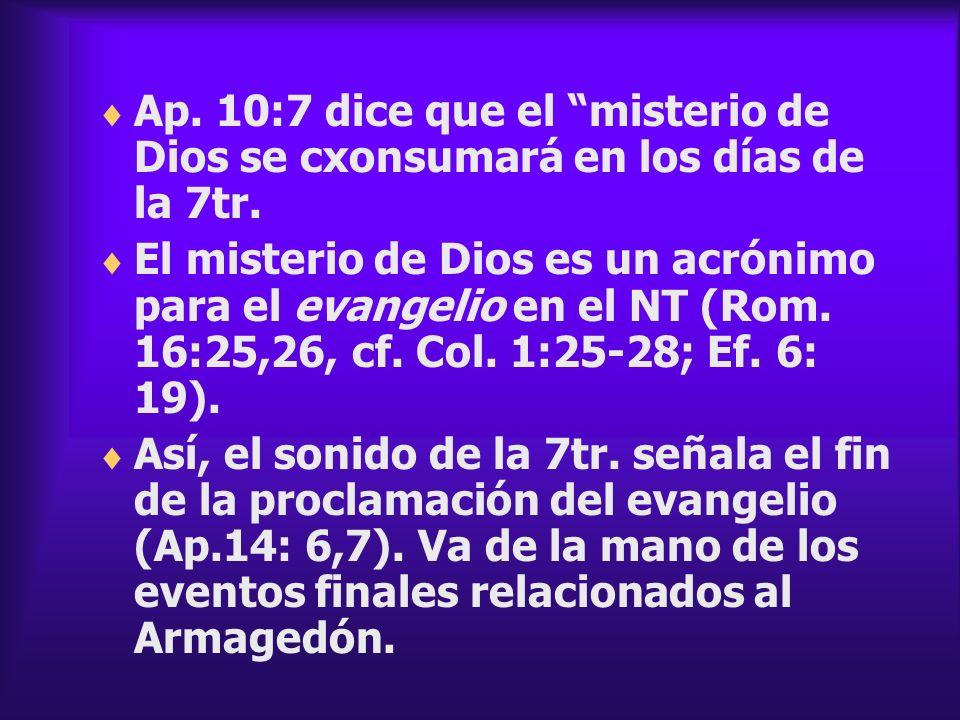 Ap. 10:7 dice que el misterio de Dios se cxonsumará en los días de la 7tr. El misterio de Dios es un acrónimo para el evangelio en el NT (Rom. 16:25,2