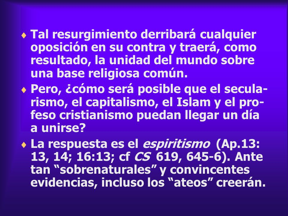 Tal resurgimiento derribará cualquier oposición en su contra y traerá, como resultado, la unidad del mundo sobre una base religiosa común. Pero, ¿cómo