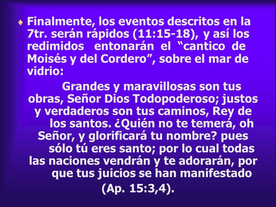 Finalmente, los eventos descritos en la 7tr. serán rápidos (11:15-18), y así los redimidos entonarán el cantico de Moisés y del Cordero, sobre el mar