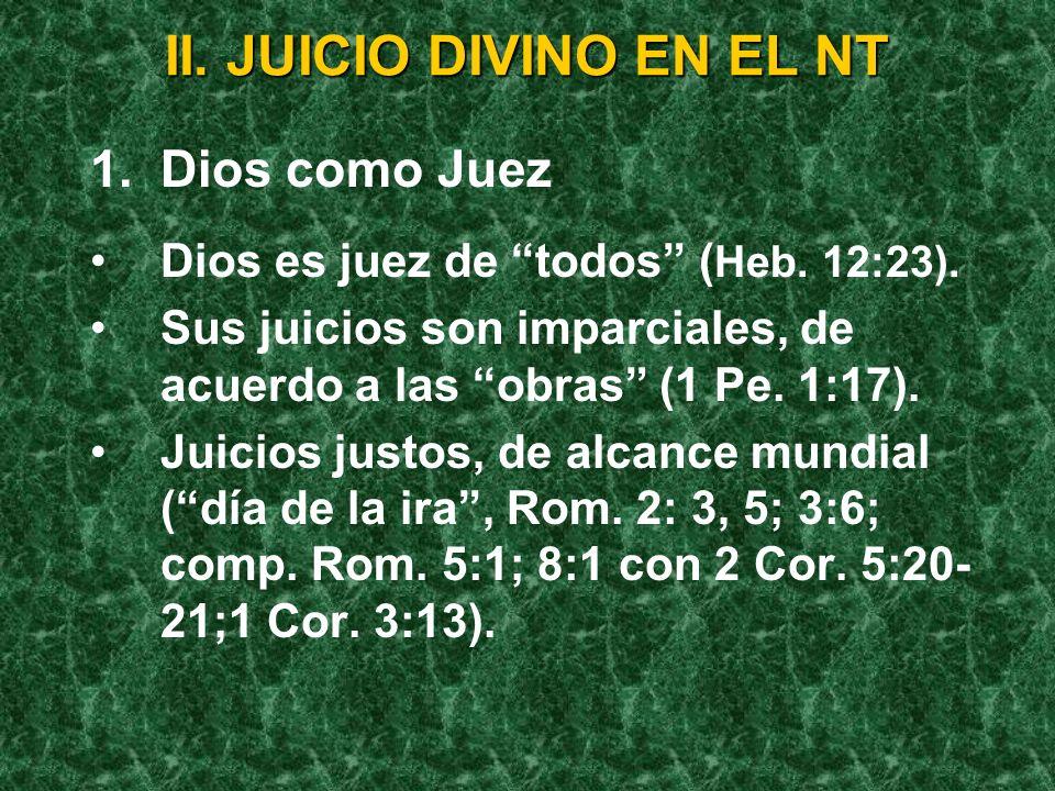 II. JUICIO DIVINO EN EL NT 1.Dios como Juez Dios es juez de todos ( Heb. 12:23). Sus juicios son imparciales, de acuerdo a las obras (1 Pe. 1:17). Jui