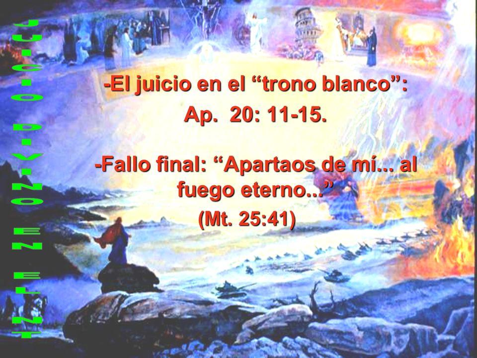 -El juicio en el trono blanco: Ap. 20: 11-15. -Fallo final: Apartaos de mí... al fuego eterno... (Mt. 25:41)