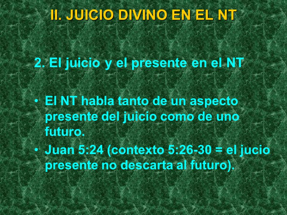 II. JUICIO DIVINO EN EL NT 2. El juicio y el presente en el NT El NT habla tanto de un aspecto presente del juicio como de uno futuro. Juan 5:24 (cont