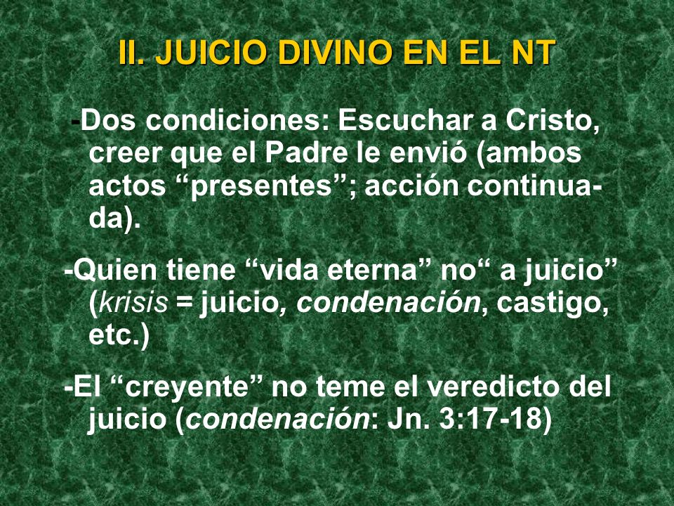 II. JUICIO DIVINO EN EL NT -Dos condiciones: Escuchar a Cristo, creer que el Padre le envió (ambos actos presentes; acción continua- da). -Quien tiene