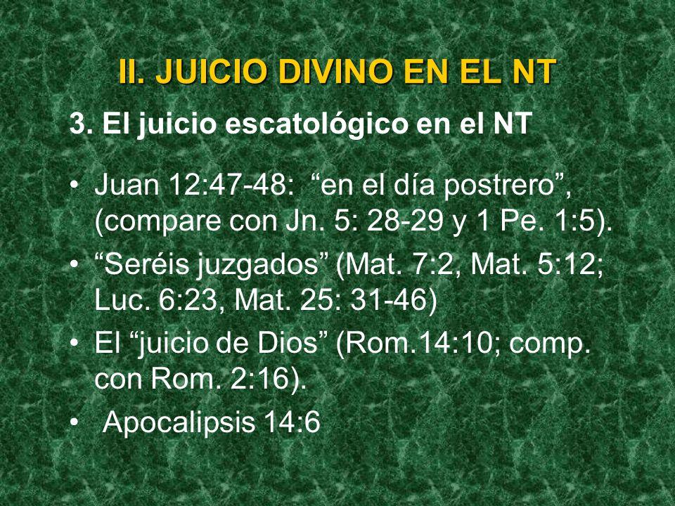 II. JUICIO DIVINO EN EL NT 3. El juicio escatológico en el NT Juan 12:47-48: en el día postrero, (compare con Jn. 5: 28-29 y 1 Pe. 1:5). Seréis juzgad