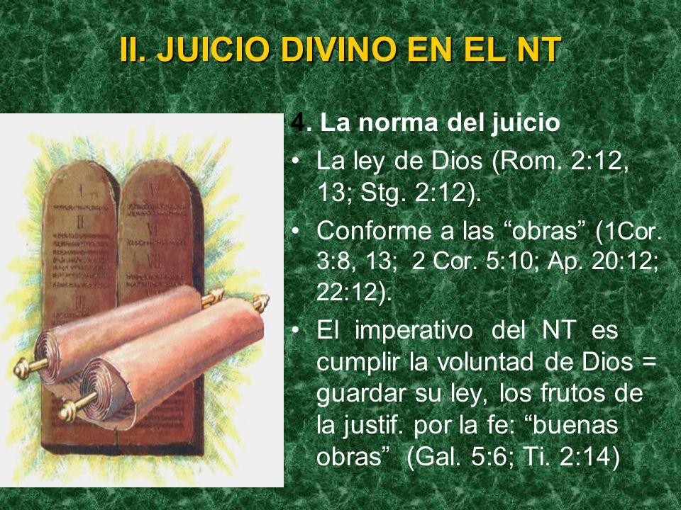 II. JUICIO DIVINO EN EL NT 4. La norma del juicio La ley de Dios (Rom. 2:12, 13; Stg. 2:12). Conforme a las obras ( 1Cor. 3:8, 13; 2 Cor. 5:10; Ap. 20