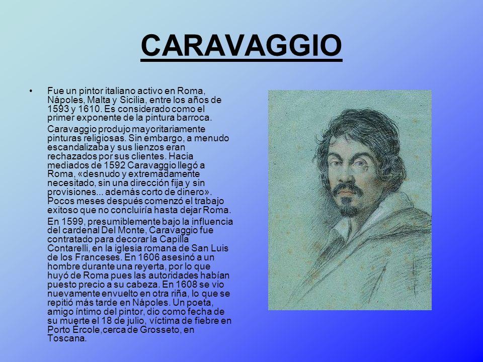 CARAVAGGIO Fue un pintor italiano activo en Roma, Nápoles, Malta y Sicilia, entre los años de 1593 y 1610. Es considerado como el primer exponente de