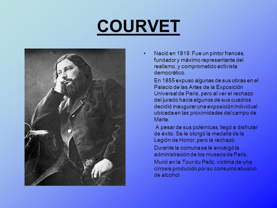 COURVET Nació en 1819. Fue un pintor francés, fundador y máximo representante del realismo, y comprometido activista democrático. En 1855 expuso algun