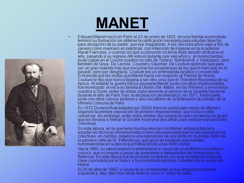 MANET Edouard Manet nació en París el 23 de enero de 1832, en una familia acomodada. terminó su formación sin obtener la calificación necesaria para e