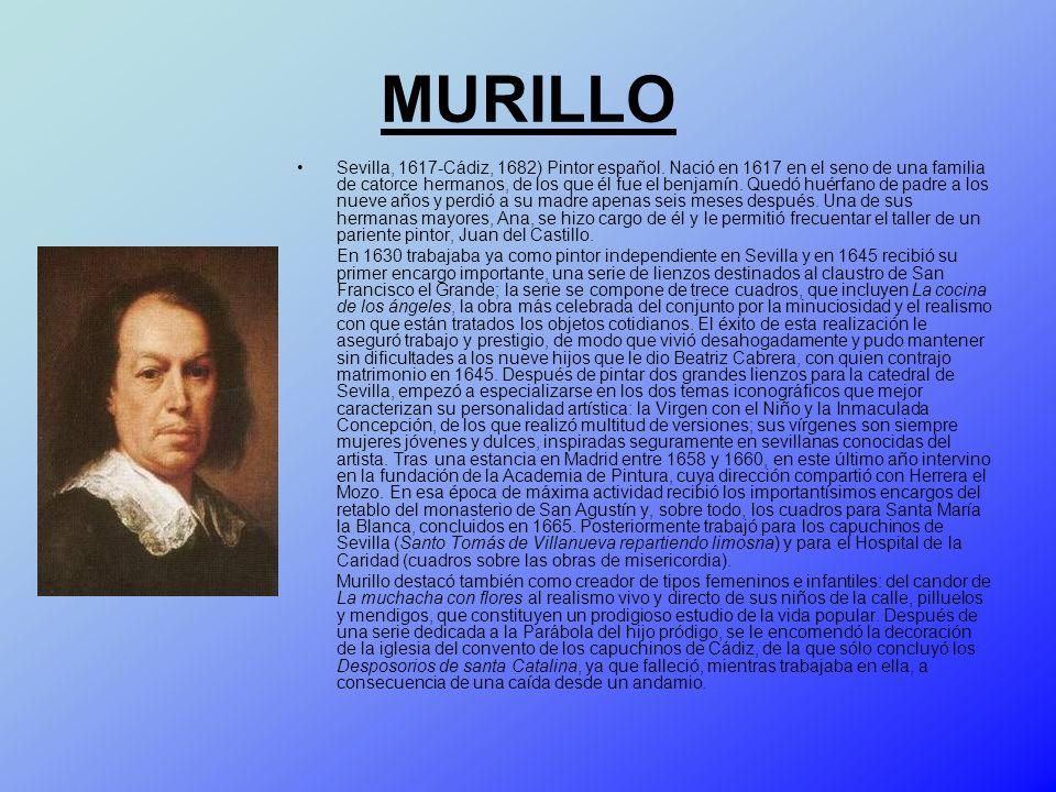 MURILLO Sevilla, 1617-Cádiz, 1682) Pintor español. Nació en 1617 en el seno de una familia de catorce hermanos, de los que él fue el benjamín. Quedó h
