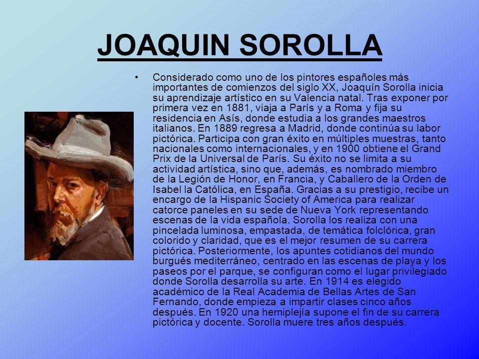 JOAQUIN SOROLLA Considerado como uno de los pintores españoles más importantes de comienzos del siglo XX, Joaquín Sorolla inicia su aprendizaje artíst