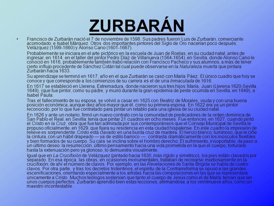 ZURBARÁN Francisco de Zurbarán nació el 7 de noviembre de 1598. Sus padres fueron Luis de Zurbarán, comerciante acomodado, e Isabel Márquez. Otros dos