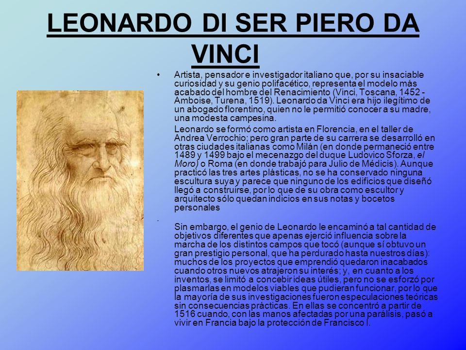 LEONARDO DI SER PIERO DA VINCI Artista, pensador e investigador italiano que, por su insaciable curiosidad y su genio polifacético, representa el mode