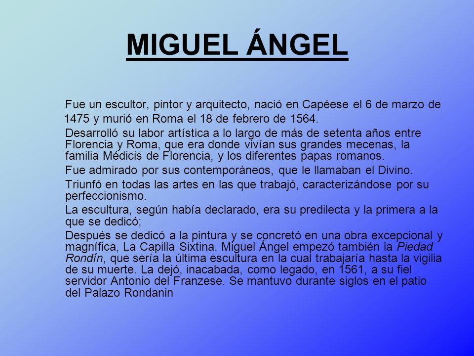 MIGUEL ÁNGEL Fue un escultor, pintor y arquitecto, nació en Capéese el 6 de marzo de 1475 y murió en Roma el 18 de febrero de 1564. Desarrolló su labo