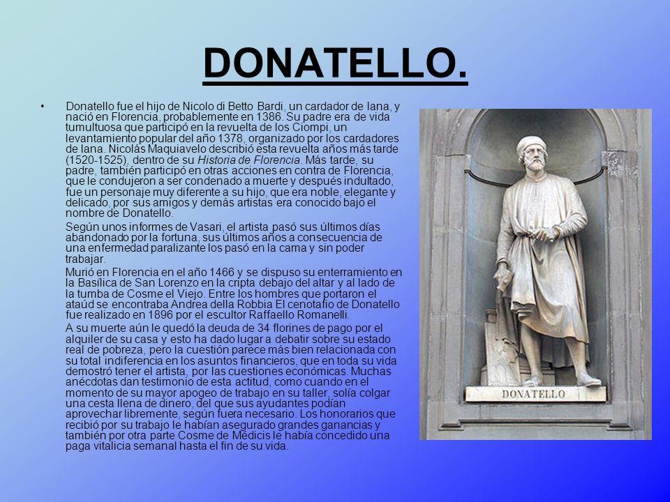 DONATELLO. Donatello fue el hijo de Nicolo di Betto Bardi, un cardador de lana, y nació en Florencia, probablemente en 1386. Su padre era de vida tumu