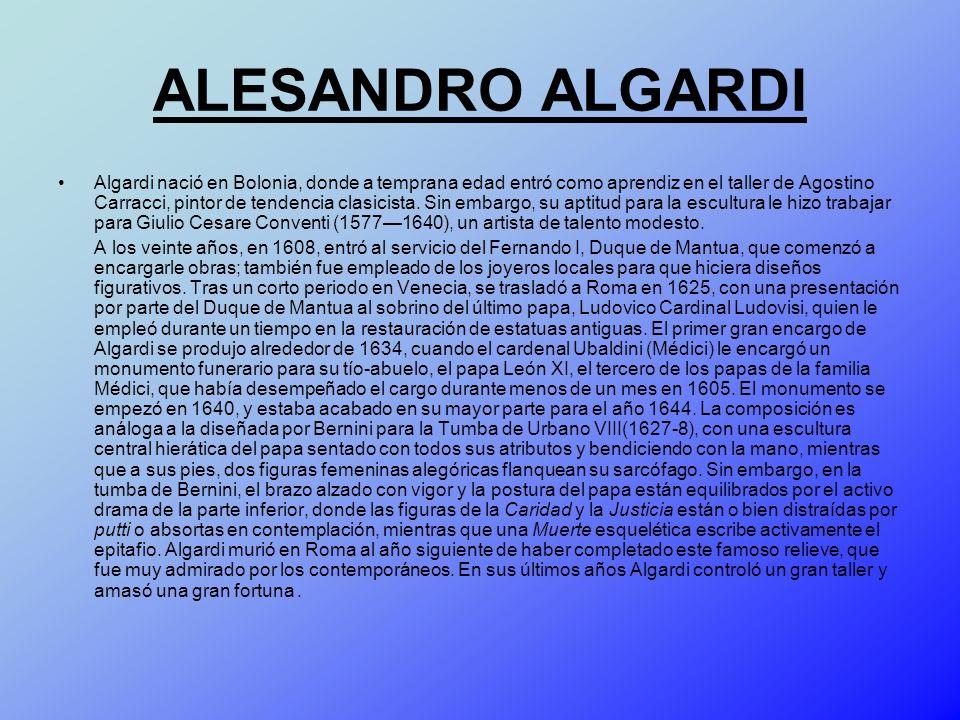 ALESANDRO ALGARDI Algardi nació en Bolonia, donde a temprana edad entró como aprendiz en el taller de Agostino Carracci, pintor de tendencia clasicist
