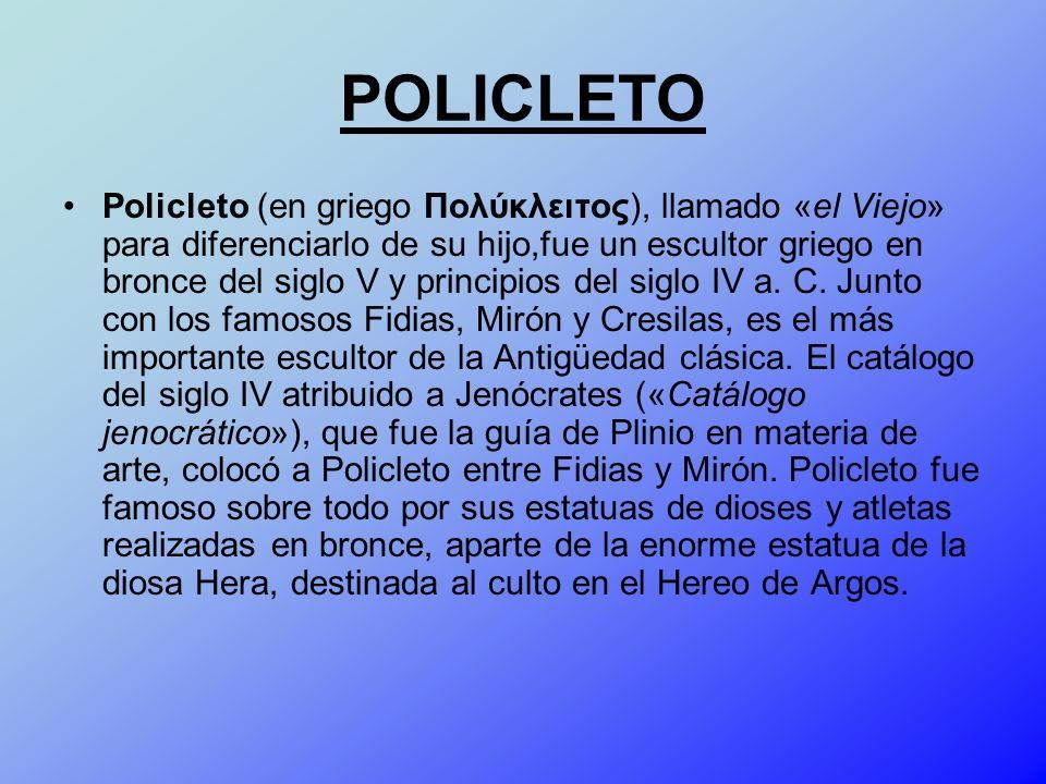 POLICLETO Policleto (en griego Πολύκλειτος), llamado «el Viejo» para diferenciarlo de su hijo,fue un escultor griego en bronce del siglo V y principio