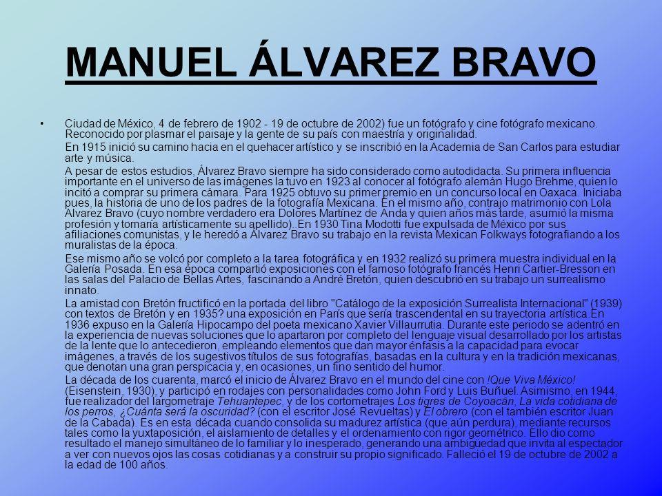 MANUEL ÁLVAREZ BRAVO Ciudad de México, 4 de febrero de 1902 - 19 de octubre de 2002) fue un fotógrafo y cine fotógrafo mexicano. Reconocido por plasma