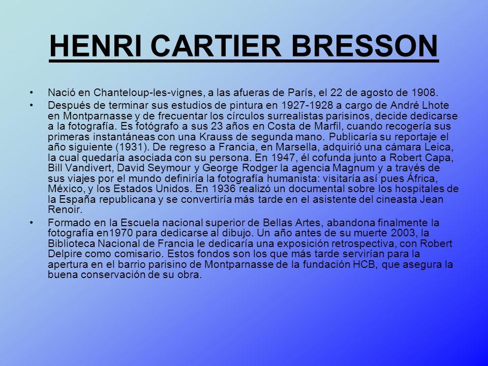 HENRI CARTIER BRESSON Nació en Chanteloup-les-vignes, a las afueras de París, el 22 de agosto de 1908. Después de terminar sus estudios de pintura en