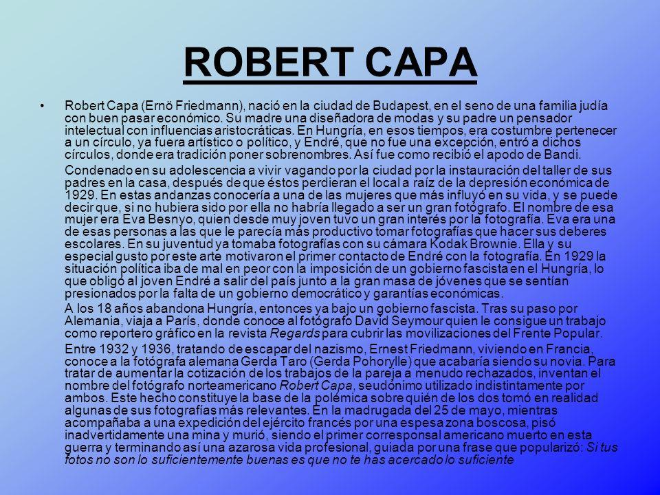 ROBERT CAPA Robert Capa (Ernö Friedmann), nació en la ciudad de Budapest, en el seno de una familia judía con buen pasar económico. Su madre una diseñ