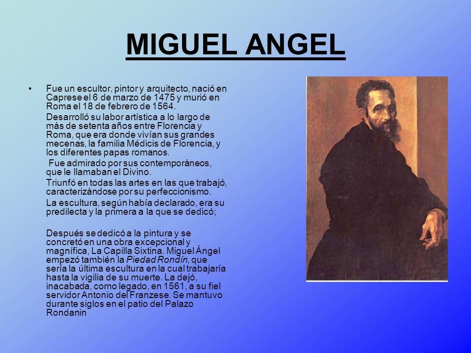 MIGUEL ANGEL Fue un escultor, pintor y arquitecto, nació en Caprese el 6 de marzo de 1475 y murió en Roma el 18 de febrero de 1564. Desarrolló su labo
