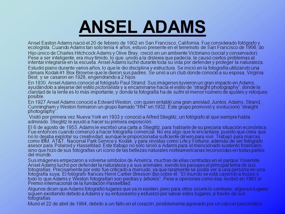 ANSEL ADAMS Ansel Easton Adams nació el 20 de febrero de 1902 en San Francisco, California. Fue considerado fotógrafo y ecologista. Cuando Adams tan s