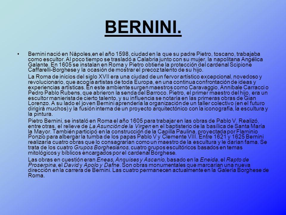 BERNINI. Bernini nació en Nápoles,en el año 1598, ciudad en la que su padre Pietro, toscano, trabajaba como escultor. Al poco tiempo se trasladó a Cal