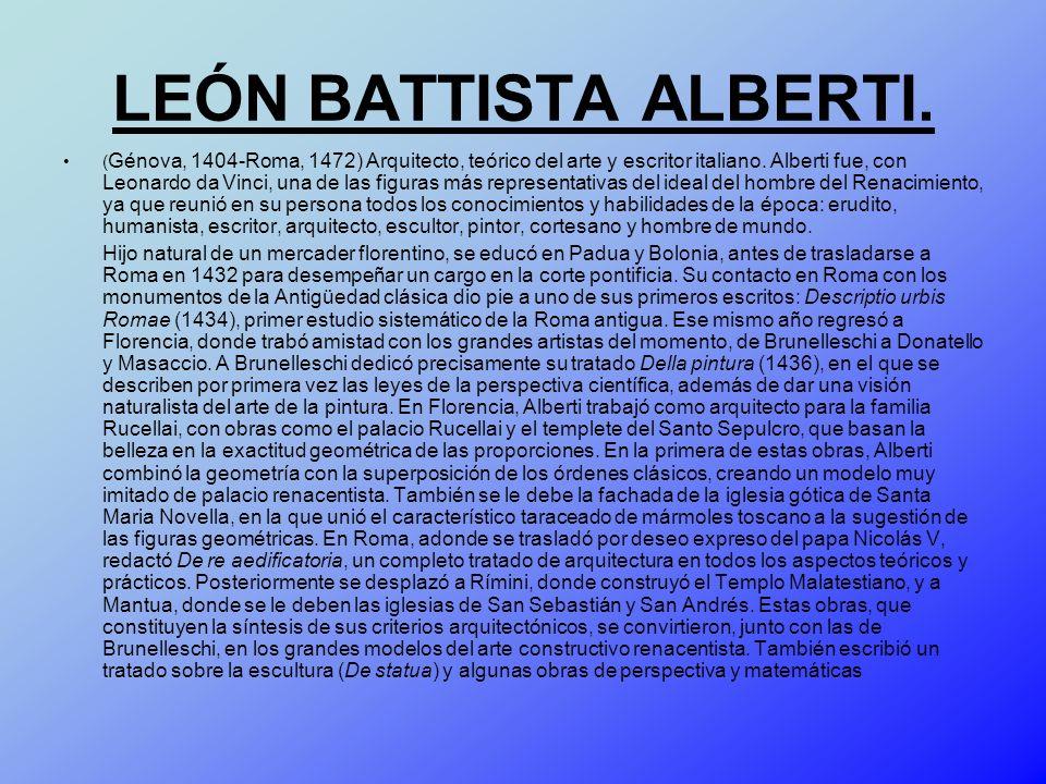 LEÓN BATTISTA ALBERTI. ( Génova, 1404-Roma, 1472) Arquitecto, teórico del arte y escritor italiano. Alberti fue, con Leonardo da Vinci, una de las fig